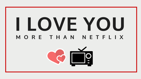 I_love_you_more_than_netflix.png